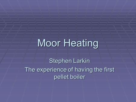 Moor Heating Stephen Larkin The experience of having the first pellet boiler.