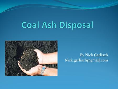 By Nick Garlisch What is Coal Ash? Coal ash is what remains after coal is burned When coal is burned, roughly 10% of the coal.