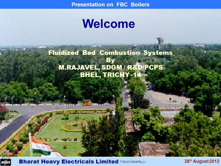 Bharat Heavy Electricals Limited TIRUCHIRAPALLI Presentation on FBC Boilers 28 th August 2012 Fluidized Bed Combustion Systems By M.RAJAVEL, SDGM / R&D/PCPS.