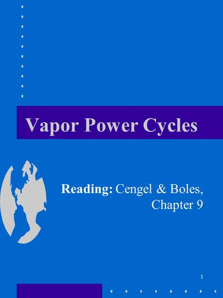 1 Vapor Power Cycles Reading: Cengel & Boles, Chapter 9.