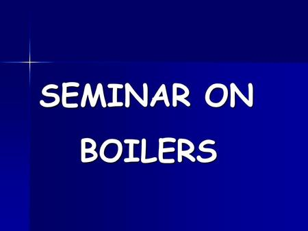 SEMINAR ON BOILERS BOILERS. WHAT IS A BOILER? Boiler is an apparatus to produce steam.Thermal released by combustion of fuel is transferred to water which.