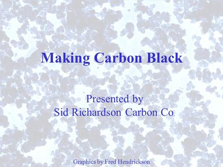 Making Carbon Black Graphics by Fred Hendrickson Presented by Sid Richardson Carbon Co.