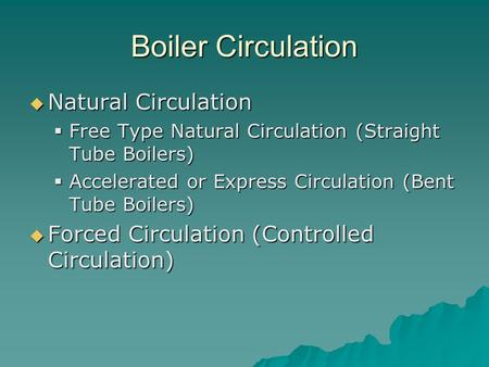 Boiler Circulation  Natural Circulation  Free Type Natural Circulation (Straight Tube Boilers)  Accelerated or Express Circulation (Bent Tube Boilers)
