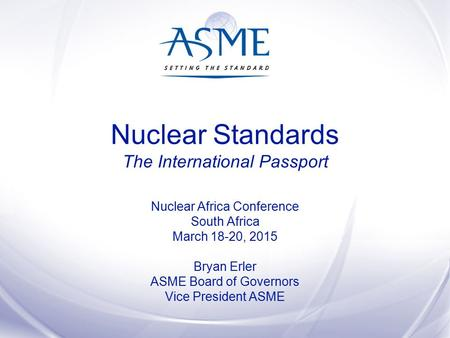 Nuclear Standards The International Passport Nuclear Africa Conference South Africa March 18-20, 2015 Bryan Erler ASME Board of Governors Vice President.