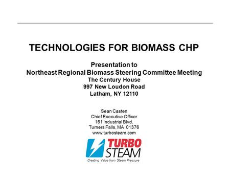 Creating Value from Steam Pressure TECHNOLOGIES FOR BIOMASS CHP Presentation to Northeast Regional Biomass Steering Committee Meeting The Century House.
