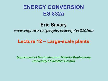ENERGY CONVERSION ES 832a Eric Savory www.eng.uwo.ca/people/esavory/es832.htm Lecture 12 – Large-scale plants Department of Mechanical and Material Engineering.