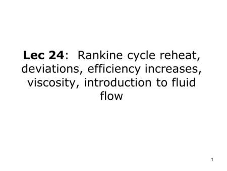 1 Lec 24: Rankine cycle reheat, deviations, efficiency increases, viscosity, introduction to fluid flow.