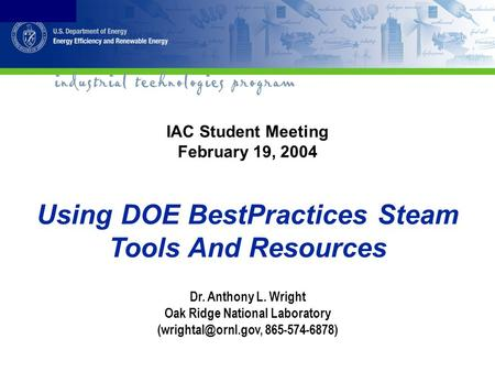 IAC Student Meeting February 19, 2004 Using DOE BestPractices Steam Tools And Resources Dr. Anthony L. Wright Oak Ridge National Laboratory