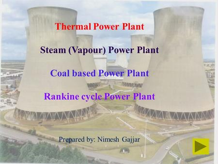 Thermal Power Plant Steam (Vapour) Power Plant Coal based Power Plant Rankine cycle Power Plant Prepared by: Nimesh Gajjar.