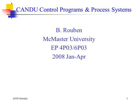 2008 January1 CANDU Control Programs & Process Systems B. Rouben McMaster University EP 4P03/6P03 2008 Jan-Apr.