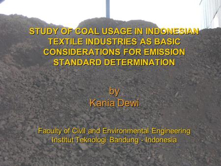 STUDY OF COAL USAGE IN INDONESIAN TEXTILE INDUSTRIES AS BASIC CONSIDERATIONS FOR EMISSION STANDARD DETERMINATION by Kania Dewi Faculty of Civil and Environmental.