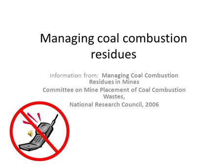 Managing coal combustion residues Information from: Managing Coal Combustion Residues in Mines Committee on Mine Placement of Coal Combustion Wastes,