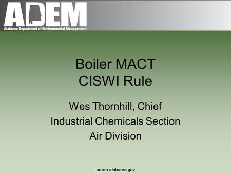 Adem.alabama.gov Boiler MACT CISWI Rule Wes Thornhill, Chief Industrial Chemicals Section Air Division.