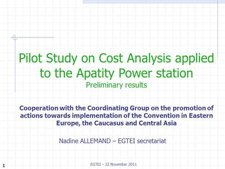 1 EGTEI – 22 November 2011 Nadine ALLEMAND – EGTEI secretariat Pilot Study on Cost Analysis applied to the Apatity Power station Preliminary results Cooperation.