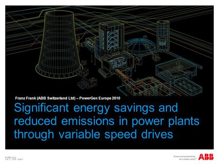 © ABB Group May 17, 2015 | Slide 1 Significant energy savings and reduced emissions in power plants through variable speed drives Franz Frank (ABB Switzerland.