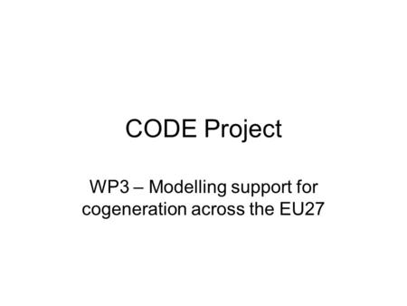 CODE Project WP3 – Modelling support for cogeneration across the EU27.