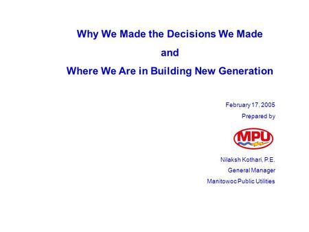Why We Made the Decisions We Made and Where We Are in Building New Generation February 17, 2005 Prepared by Nilaksh Kothari, P.E. General Manager Manitowoc.