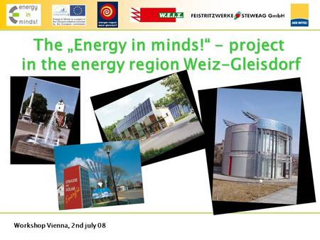 "Workshop Vienna, 2nd july 08 The ""Energy in minds!"" - project in the energy region Weiz-Gleisdorf."