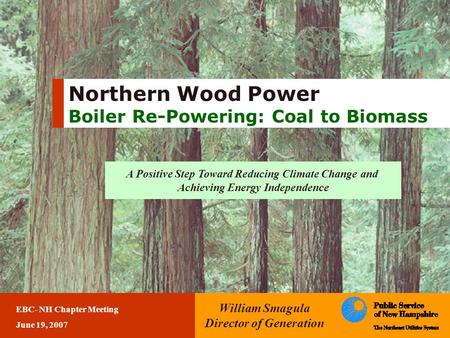 Northern Wood Power Boiler Re-Powering: Coal to Biomass William Smagula Director of Generation EBC- NH Chapter Meeting June 19, 2007 A Positive Step Toward.