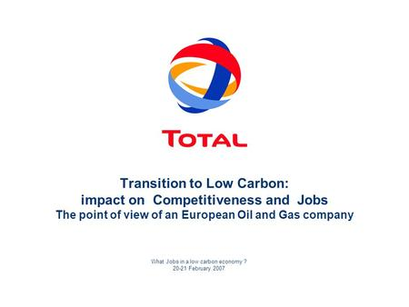 What Jobs in a low carbon economy ? 20-21 February 2007 Transition to Low Carbon: impact on Competitiveness and Jobs The point of view of an European Oil.