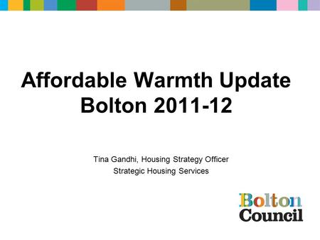 Affordable Warmth Update Bolton 2011-12 Tina Gandhi, Housing Strategy Officer Strategic Housing Services.