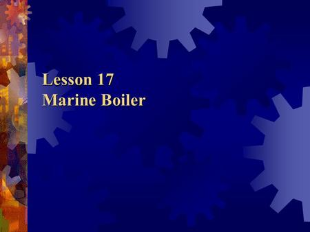 Lesson 17 Marine Boiler. Contents Introduction Types of boilers Comparisons Words & Expressions.