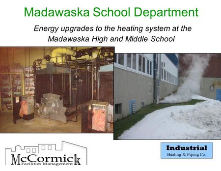 Industrial Heating & Piping Co. Madawaska School Department Energy upgrades to the heating system at the Madawaska High and Middle School.
