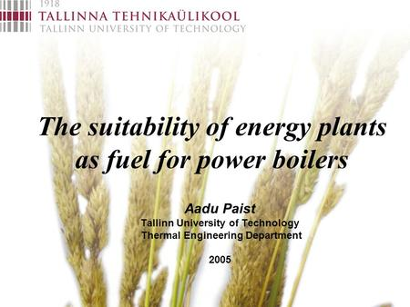The suitability of energy plants as fuel for power boilers Aadu Paist Tallinn University of Technology Thermal Engineering Department 2005.