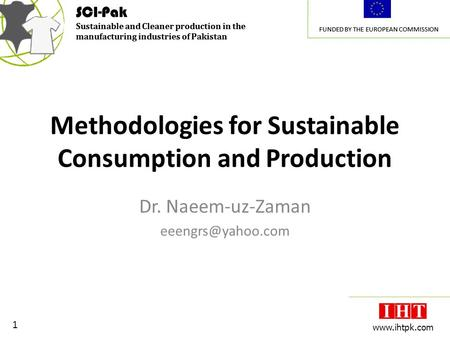 SCI-Pak Sustainable and Cleaner production in the manufacturing industries of Pakistan FUNDED BY THE EUROPEAN COMMISSION 1 www.ihtpk.com SCI-Pak Sustainable.