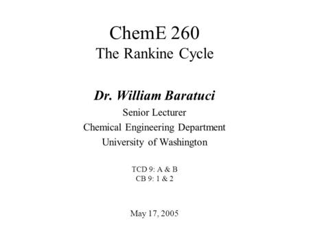 ChemE 260 The Rankine Cycle May 17, 2005 Dr. William Baratuci Senior Lecturer Chemical Engineering Department University of Washington TCD 9: A & B CB.
