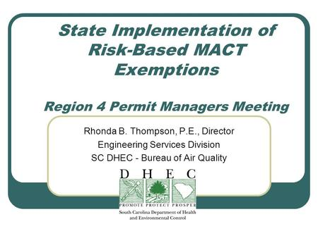 State Implementation of Risk-Based MACT Exemptions Region 4 Permit Managers Meeting Rhonda B. Thompson, P.E., Director Engineering Services Division SC.