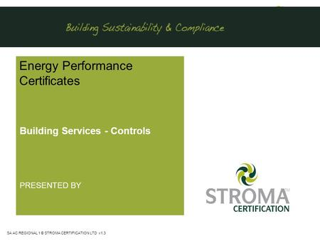 SA <strong>AC</strong> REGIONAL 1 © STROMA CERTIFICATION LTD v1.3 Energy Performance Certificates Building Services - Controls PRESENTED BY.