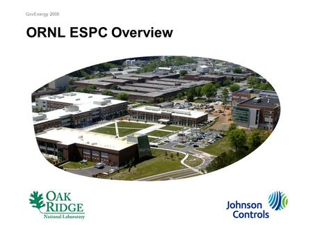 ORNL ESPC Overview GovEnergy 2008. ESPC Project Summary  $89M project funded by $8.2M in guaranteed annual savings  Energy Conservation Measures: 1.Select.