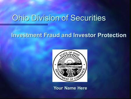 Ohio Division of Securities Your Name Here Investment Fraud and Investor Protection.