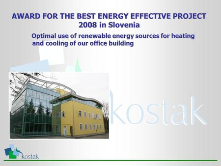 AWARD FOR THE BEST ENERGY EFFECTIVE PROJECT 2008 in Slovenia Optimal use of renewable energy sources for heating and cooling of our office building Optimal.