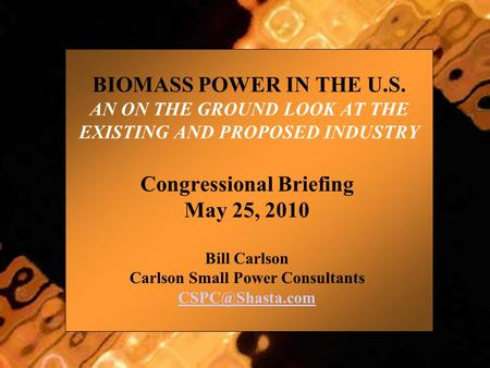 BIOMASS POWER IN THE U.S. AN ON THE GROUND LOOK AT THE EXISTING AND PROPOSED INDUSTRY Congressional Briefing May 25, 2010 Bill Carlson Carlson Small Power.
