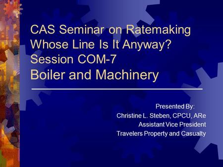 CAS Seminar on Ratemaking Whose Line Is It Anyway? Session COM-7 Boiler and Machinery Presented By: Christine L. Steben, CPCU, ARe Assistant Vice President.