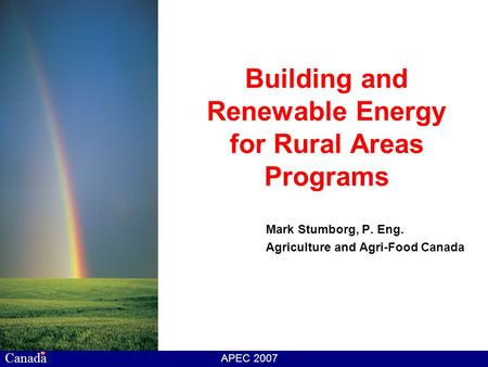 Canada APEC 2007 Building and Renewable Energy for Rural Areas Programs Mark Stumborg, P. Eng. Agriculture and Agri-Food Canada.