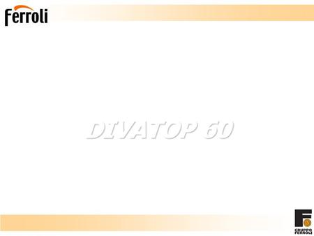 DIVATOP 60 New Wall Hung Gas Fired Boiler. Divatop 60: Main Features Leader in wall hung boilers Ferroli Ferroli, in line with its position as a comfort.