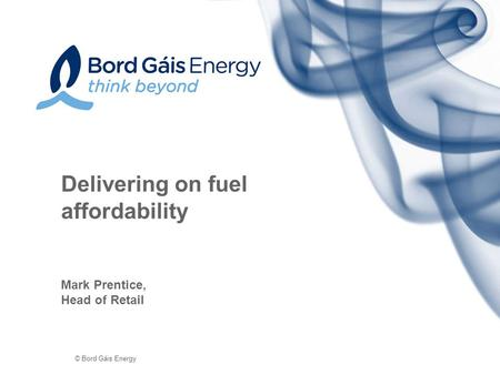 © Bord Gáis Energy Delivering on fuel affordability Mark Prentice, Head of Retail.