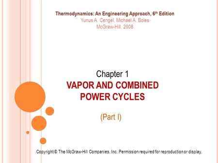 Chapter 1 VAPOR AND COMBINED POWER CYCLES (Part I) Copyright © The McGraw-Hill Companies, Inc. Permission required for reproduction or display. Thermodynamics: