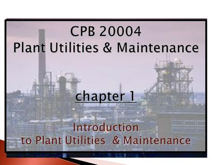 CPB 20004 Plant Utilities & Maintenance chapter 1 Introduction to Plant Utilities & Maintenance.