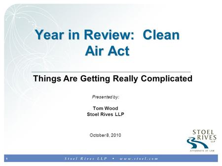 1 Year in Review: Clean Air Act Presented by: Tom Wood Stoel Rives LLP October 8, 2010 Things Are Getting Really Complicated.