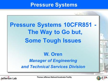 Pressure Systems 10CFR851 - The Way to Go but, Some Tough Issues W. Oren Manager of Engineering and Technical Services Division Pressure Systems 10CFR851.