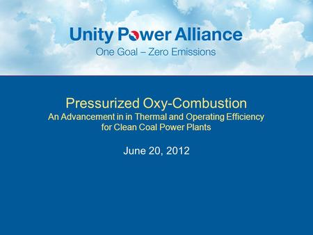 Pressurized Oxy-Combustion An Advancement in in Thermal and Operating Efficiency for Clean Coal Power Plants June 20, 2012.