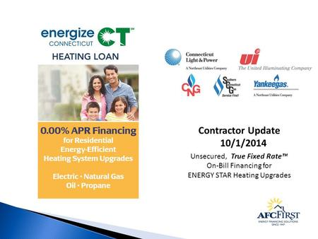 Contractor Update 10/1/2014 Unsecured, True Fixed Rate™ On-Bill Financing for ENERGY STAR Heating Upgrades.
