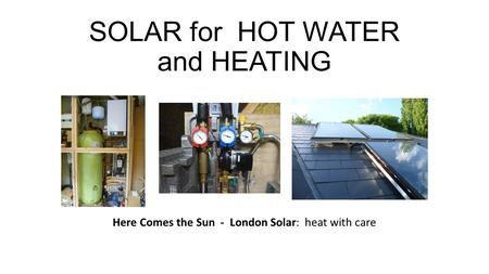 SOLAR for HOT WATER and HEATING Here Comes the Sun - London Solar: heat with care.