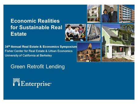Economic Realities for Sustainable Real Estate Green Retrofit Lending 34 th Annual Real Estate & Economics Symposium Fisher Center for Real Estate & Urban.