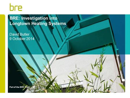 Part of the BRE Trust BRE: Investigation into Longtown Heating Systems David Butler 9 October 2014.