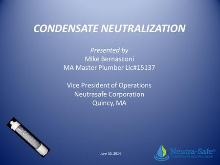 CONDENSATE NEUTRALIZATION Presented by Mike Bernasconi MA Master Plumber Lic#15137 Vice President of Operations Neutrasafe Corporation Quincy, MA June.